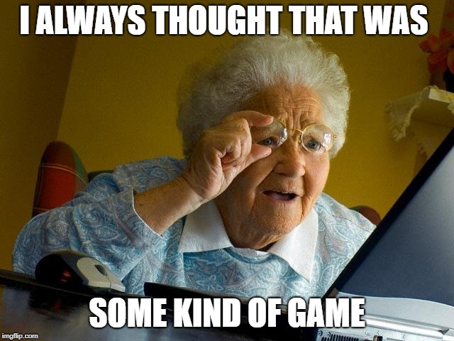 Grandma Finds The Internet Meme | I ALWAYS THOUGHT THAT WAS SOME KIND OF GAME | image tagged in memes,grandma finds the internet | made w/ Imgflip meme maker