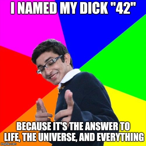 "This one goes out to all you Douglas Adams lady-fans. | I NAMED MY DICK ""42"" BECAUSE IT'S THE ANSWER TO LIFE, THE UNIVERSE, AND EVERYTHING 