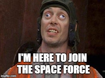 Crazy Eyes | I'M HERE TO JOIN THE SPACE FORCE | image tagged in crazy eyes | made w/ Imgflip meme maker