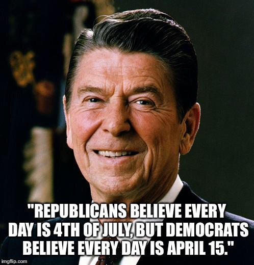 """Republicans believe every day is 4th of July, but Democrats believe every day is April 15."" 