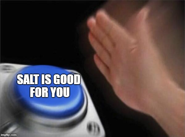 Blank Nut Button Meme | SALT IS GOOD FOR YOU | image tagged in memes,blank nut button | made w/ Imgflip meme maker