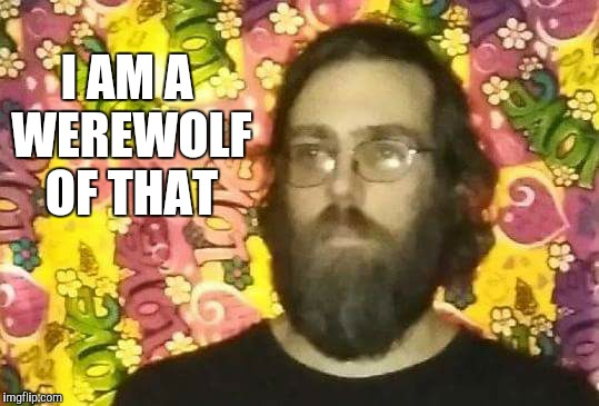 Aware | I AM A WEREWOLF OF THAT | image tagged in i know,werewolf | made w/ Imgflip meme maker