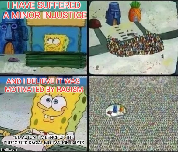 I HAVE SUFFERED A MINOR INJUSTICE AND I BELIEVE IT WAS MOTIVATED BY RACISM *NO ACTUAL EVIDENCE OF THE PURPORTED RACIAL MOTIVATION EXISTS | image tagged in sponge bob,memes | made w/ Imgflip meme maker