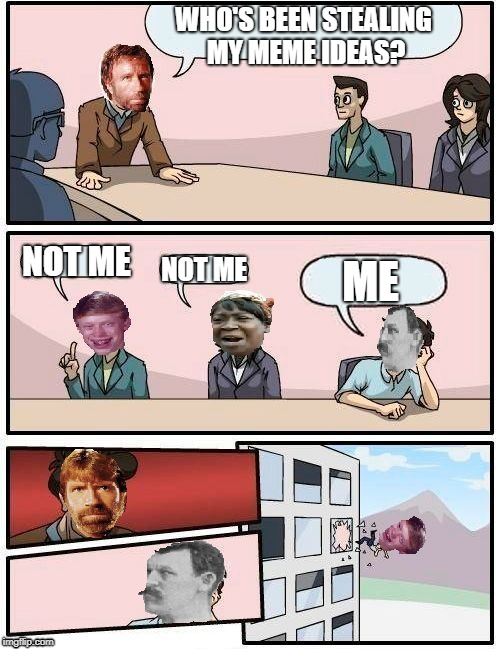 Boardroom Memeing Suggestion | WHO'S BEEN STEALING MY MEME IDEAS? NOT ME NOT ME ME | image tagged in boardroom memeing suggestion | made w/ Imgflip meme maker