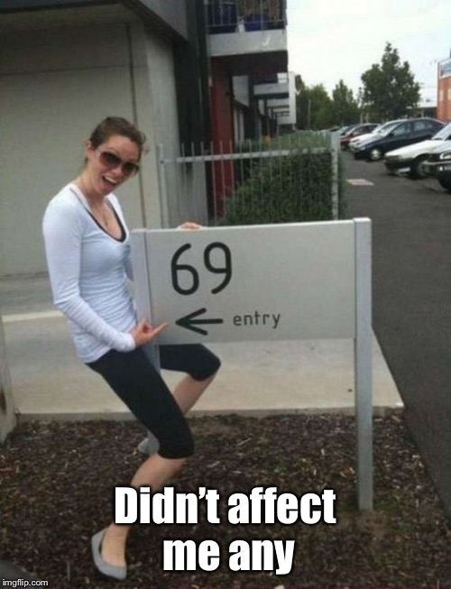 69 street sign | Didn't affect me any | image tagged in 69 street sign | made w/ Imgflip meme maker