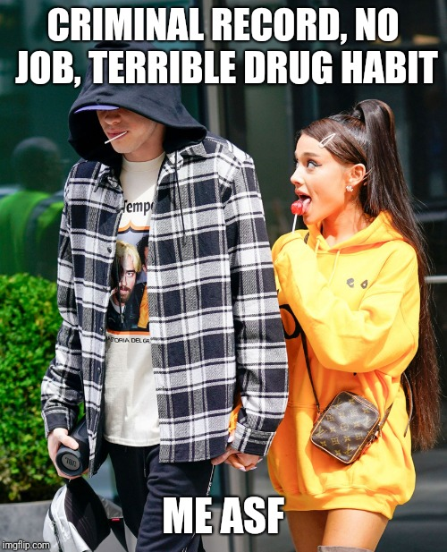 Ariana Grande and Pete Davidson | CRIMINAL RECORD, NO JOB, TERRIBLE DRUG HABIT ME ASF | image tagged in ariana grande and pete davidson | made w/ Imgflip meme maker
