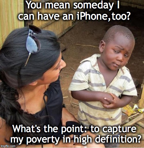 POOR KID | You mean someday I can have an iPhone,too? What's the point: to capture my poverty in high definition? | image tagged in poor kid,iphone | made w/ Imgflip meme maker