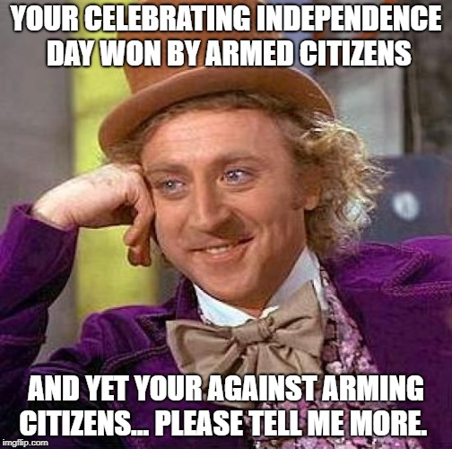 Creepy Condescending Wonka Meme | YOUR CELEBRATING INDEPENDENCE DAY WON BY ARMED CITIZENS AND YET YOUR AGAINST ARMING CITIZENS... PLEASE TELL ME MORE. | image tagged in memes,creepy condescending wonka | made w/ Imgflip meme maker