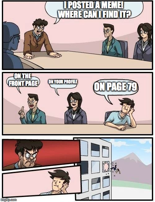 Boardroom Meeting Suggestion Meme | I POSTED A MEME! WHERE CAN I FIND IT? ON THE FRONT PAGE ON YOUR PROFILE ON PAGE 79 | image tagged in memes,boardroom meeting suggestion | made w/ Imgflip meme maker