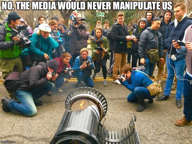 They Would Never Do That | NO, THE MEDIA WOULD NEVER MANIPULATE US | image tagged in media,manipulate,mass manipulation,sensationalism,overblown | made w/ Imgflip meme maker