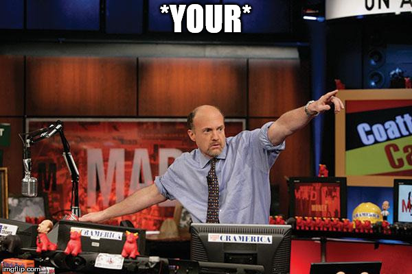 Mad Money Jim Cramer Meme | *YOUR* | image tagged in memes,mad money jim cramer | made w/ Imgflip meme maker