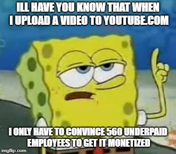 Ill Have You Know Spongebob Meme | ILL HAVE YOU KNOW THAT WHEN I UPLOAD A VIDEO TO YOUTUBE.COM I ONLY HAVE TO CONVINCE 560 UNDERPAID EMPLOYEES TO GET IT MONETIZED | image tagged in memes,ill have you know spongebob | made w/ Imgflip meme maker
