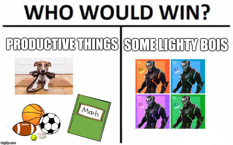 Who here plays Fortnite? | PRODUCTIVE THINGS SOME LIGHTY BOIS | image tagged in memes,who would win,fortnite,funny,exercise,mathematics | made w/ Imgflip meme maker