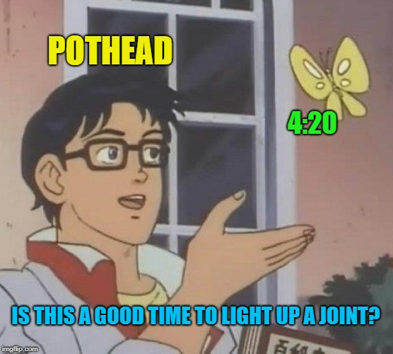 Is it 4:20 yet? | POTHEAD 4:20 IS THIS A GOOD TIME TO LIGHT UP A JOINT? | image tagged in memes,is this a pigeon,420 blaze it | made w/ Imgflip meme maker