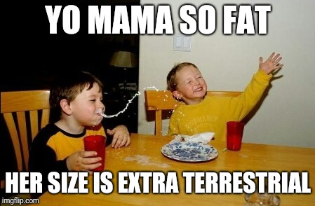 Yo Mamas So Fat Meme | YO MAMA SO FAT HER SIZE IS EXTRA TERRESTRIAL | image tagged in memes,yo mamas so fat | made w/ Imgflip meme maker