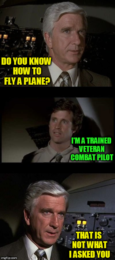 Airplane | DO YOU KNOW HOW TO FLY A PLANE? THAT IS NOT WHAT I ASKED YOU I'M A TRAINED VETERAN COMBAT PILOT | image tagged in airplane | made w/ Imgflip meme maker