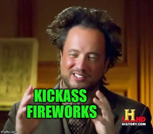 Ancient Aliens Meme | KICKASS FIREWORKS | image tagged in memes,ancient aliens | made w/ Imgflip meme maker