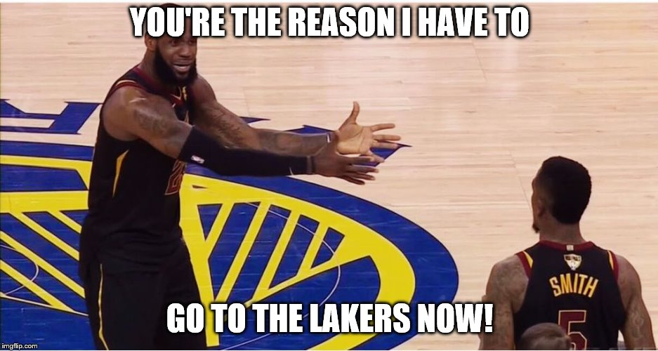 It's your fault! |  YOU'RE THE REASON I HAVE TO; GO TO THE LAKERS NOW! | image tagged in lebron james  jr smith | made w/ Imgflip meme maker