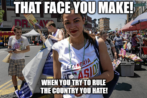 THAT FACE YOU MAKE! WHEN YOU TRY TO RULE THE COUNTRY YOU HATE! | image tagged in alexandra ocasio-cortez | made w/ Imgflip meme maker