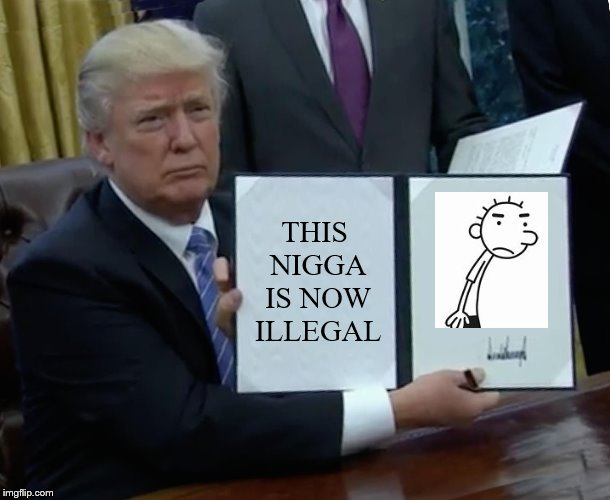 Trump made someone ilegal (#notmyrodrick) | THIS N**GA IS NOW ILLEGAL | image tagged in memes,trump bill signing,funny,trump,donald trump,notmyrodrick | made w/ Imgflip meme maker