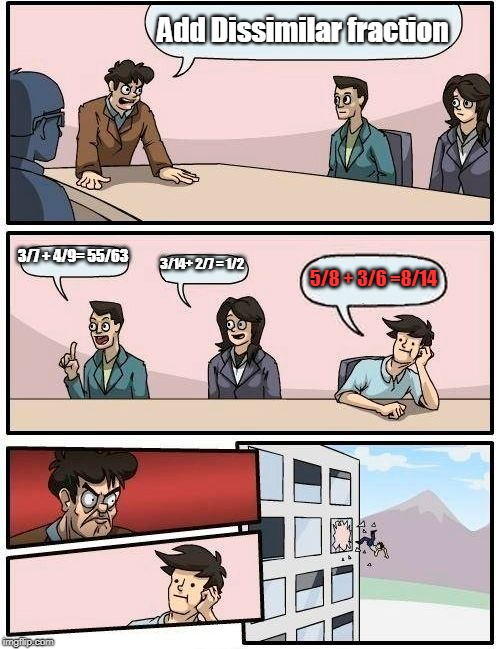 Boardroom Meeting Suggestion Meme | Add Dissimilar fraction 3/7 + 4/9= 55/63 3/14+ 2/7 = 1/2 5/8 + 3/6 =8/14 | image tagged in memes,boardroom meeting suggestion | made w/ Imgflip meme maker