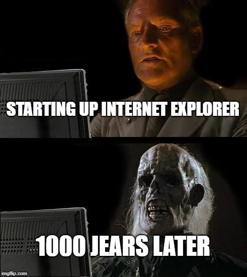 Ill Just Wait Here Meme | STARTING UP INTERNET EXPLORER 1000 JEARS LATER | image tagged in memes,ill just wait here | made w/ Imgflip meme maker