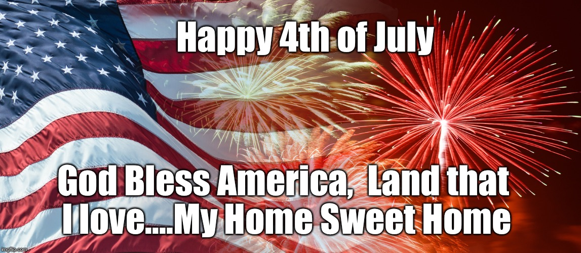 Happy 4th of July |  Happy 4th of July; God Bless America,  Land that I love....My Home Sweet Home | image tagged in american flag,independence day,4th of july,god bless america,let freedom ring,america | made w/ Imgflip meme maker