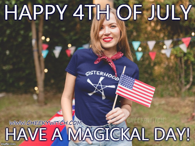 Happy 4th of July sister witches! | HAPPY 4TH OF JULY HAVE A MAGICKAL DAY! WWW.CHEEKYWITCH.COM | image tagged in sisterhood,witch,wicca,witchcraft,4th of july,independence day | made w/ Imgflip meme maker