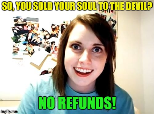 Overly Attached Girlfriend Meme | SO, YOU SOLD YOUR SOUL TO THE DEVIL? NO REFUNDS! | image tagged in memes,overly attached girlfriend | made w/ Imgflip meme maker