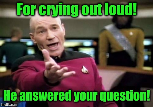 Picard Wtf Meme | For crying out loud! He answered your question! | image tagged in memes,picard wtf | made w/ Imgflip meme maker