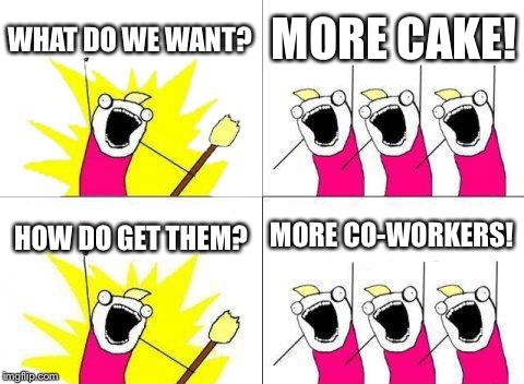 What Do We Want Meme | WHAT DO WE WANT? MORE CAKE! HOW DO GET THEM? MORE CO-WORKERS! | image tagged in memes,what do we want | made w/ Imgflip meme maker