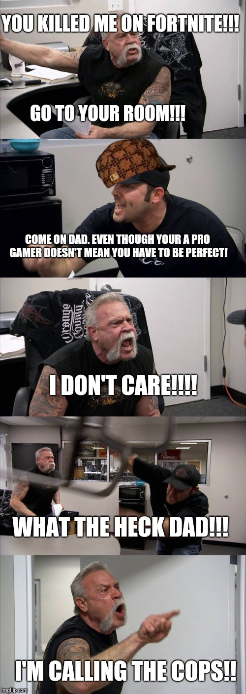 American Chopper Argument Meme | YOU KILLED ME ON FORTNITE!!! GO TO YOUR ROOM!!! COME ON DAD. EVEN THOUGH YOUR A PRO GAMER DOESN'T MEAN YOU HAVE TO BE PERFECT! I DON'T CARE! | image tagged in memes,american chopper argument,scumbag | made w/ Imgflip meme maker