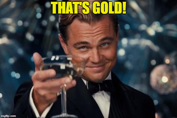 Leonardo Dicaprio Cheers Meme | THAT'S GOLD! | image tagged in memes,leonardo dicaprio cheers | made w/ Imgflip meme maker