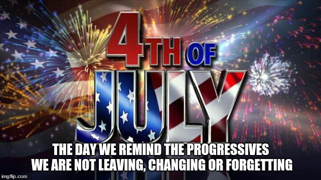 4th of July  | THE DAY WE REMIND THE PROGRESSIVES WE ARE NOT LEAVING, CHANGING OR FORGETTING | image tagged in 4th of july | made w/ Imgflip meme maker