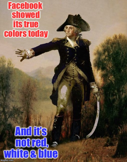 Facebook is at it again  | Facebook showed its true colors today And it's not red, white & blue | image tagged in george washington 6,wes cook band,facebook,paid promotion banned,song,i stand for the flag | made w/ Imgflip meme maker
