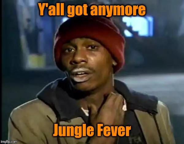 Y'all Got Any More Of That Meme | Y'all got anymore Jungle Fever | image tagged in memes,y'all got any more of that | made w/ Imgflip meme maker