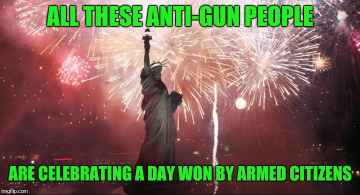 Happy Fourth of July | ALL THESE ANTI-GUN PEOPLE ARE CELEBRATING A DAY WON BY ARMED CITIZENS | image tagged in fourth of july,lol,funny,true story,donald trump | made w/ Imgflip meme maker