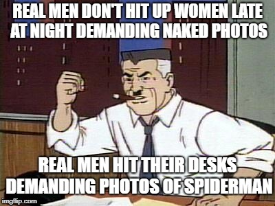 Real Men | REAL MEN DON'T HIT UP WOMEN LATE AT NIGHT DEMANDING NAKED PHOTOS REAL MEN HIT THEIR DESKS DEMANDING PHOTOS OF SPIDERMAN | image tagged in j jonah jameson | made w/ Imgflip meme maker