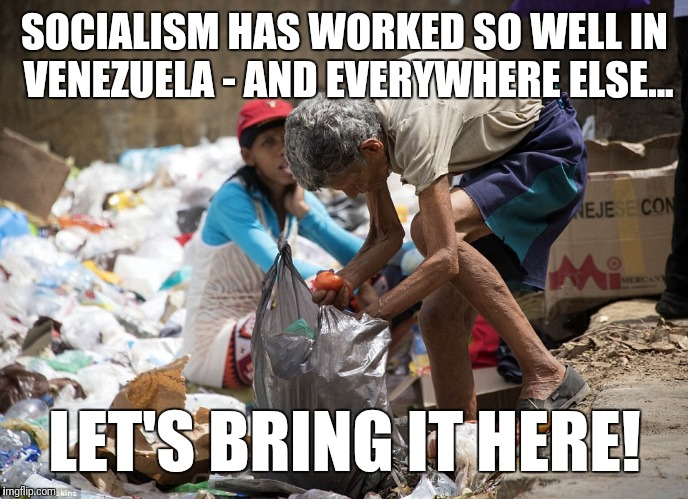 SOCIALISM HAS WORKED SO WELL IN VENEZUELA - AND EVERYWHERE ELSE... LET'S BRING IT HERE! | made w/ Imgflip meme maker