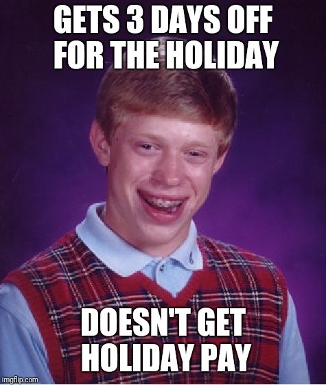 My paycheck next week is going to suck... | GETS 3 DAYS OFF FOR THE HOLIDAY DOESN'T GET HOLIDAY PAY | image tagged in memes,bad luck brian | made w/ Imgflip meme maker