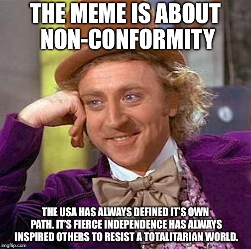 Creepy Condescending Wonka Meme | THE MEME IS ABOUT NON-CONFORMITY THE USA HAS ALWAYS DEFINED IT'S OWN PATH. IT'S FIERCE INDEPENDENCE HAS ALWAYS INSPIRED OTHERS TO RESIST A T | image tagged in memes,creepy condescending wonka | made w/ Imgflip meme maker