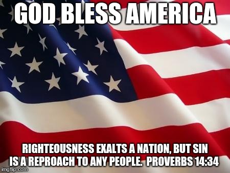 American flag | GOD BLESS AMERICA RIGHTEOUSNESS EXALTS A NATION, BUT SIN IS A REPROACH TO ANY PEOPLE.  PROVERBS 14:34 | image tagged in american flag | made w/ Imgflip meme maker