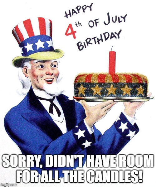 SORRY, DIDN'T HAVE ROOM FOR ALL THE CANDLES! | image tagged in 4th of july | made w/ Imgflip meme maker