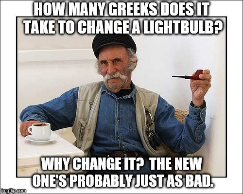 How Many Greeks Does it Take to Change a Lightbulb? | HOW MANY GREEKS DOES IT TAKE TO CHANGE A LIGHTBULB? WHY CHANGE IT?  THE NEW ONE'S PROBABLY JUST AS BAD. | image tagged in greeks,greek,change lightbulb | made w/ Imgflip meme maker