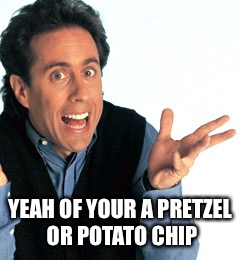 YEAH OF YOUR A PRETZEL OR POTATO CHIP | made w/ Imgflip meme maker