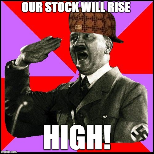 Scumbag Hitler | OUR STOCK WILL RISE HIGH! | image tagged in funny meme,scumbag hitler,joke | made w/ Imgflip meme maker