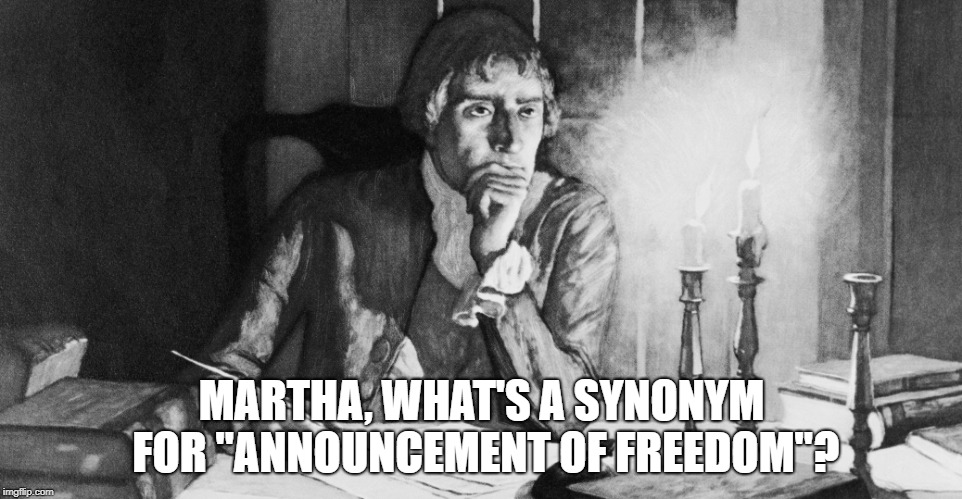 "Declaration of Writer's Block | MARTHA, WHAT'S A SYNONYM FOR ""ANNOUNCEMENT OF FREEDOM""? 