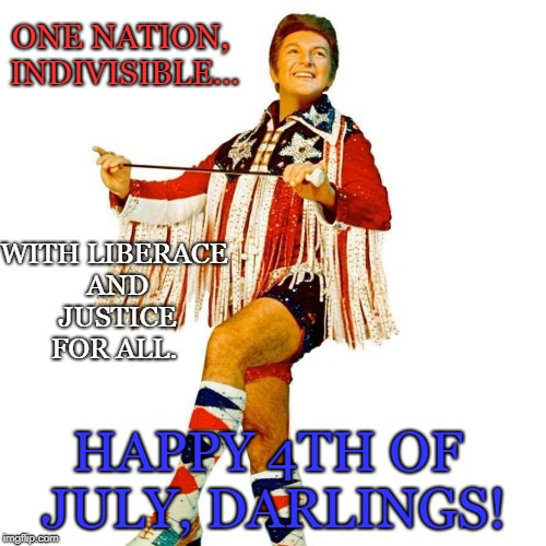 Liberace Independence day | ONE NATION, INDIVISIBLE... WITH LIBERACE AND JUSTICE FOR ALL. HAPPY 4TH OF JULY, DARLINGS! | image tagged in holiday,4th of july,funny,liberace | made w/ Imgflip meme maker