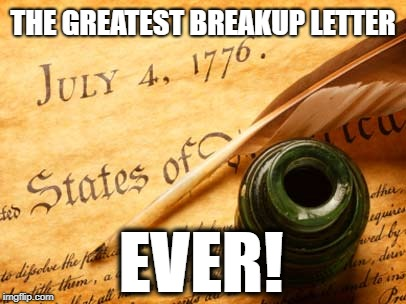July 4th INDEPENDENCE DAY |  THE GREATEST BREAKUP LETTER; EVER! | image tagged in declaration of independence,4th of july,political meme,revolution | made w/ Imgflip meme maker