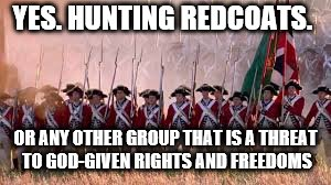 YES. HUNTING REDCOATS. OR ANY OTHER GROUP THAT IS A THREAT TO GOD-GIVEN RIGHTS AND FREEDOMS | made w/ Imgflip meme maker